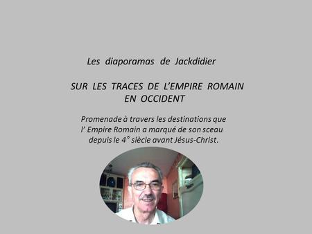 Les diaporamas de Jackdidier SUR LES TRACES DE LEMPIRE ROMAIN EN OCCIDENT Promenade à travers les destinations que l Empire Romain a marqué de son sceau.