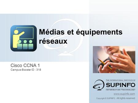 Cisco CCNA 1 Campus-Booster ID : 318 www.supinfo.com Copyright © SUPINFO. All rights reserved Médias et équipements réseaux.