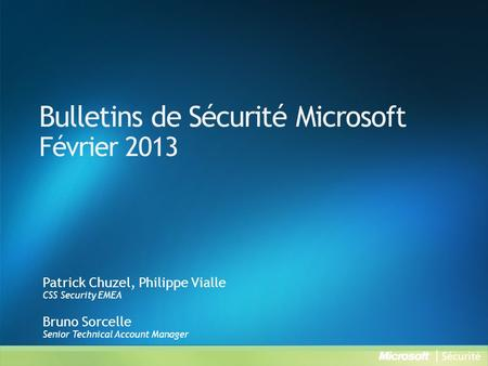 Bulletins de Sécurité Microsoft Février 2013 Patrick Chuzel, Philippe Vialle CSS Security EMEA Bruno Sorcelle Senior Technical Account Manager.