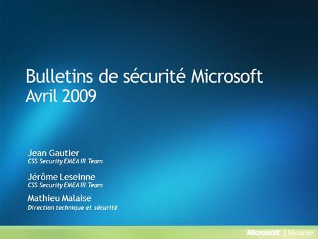Bulletins de sécurité Microsoft Avril 2009 Jean Gautier CSS Security EMEA IR Team Jérôme Leseinne CSS Security EMEA IR Team Mathieu Malaise Direction technique.