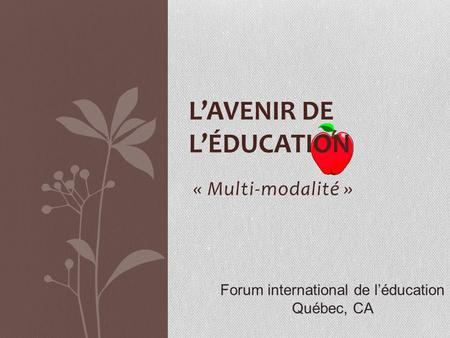 « Multi-modalité » LAVENIR DE LÉDUCATION Forum international de léducation Québec, CA.
