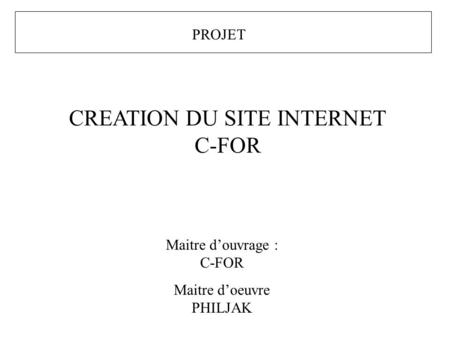 PROJET CREATION DU SITE INTERNET C-FOR Maitre douvrage : C-FOR Maitre doeuvre PHILJAK.