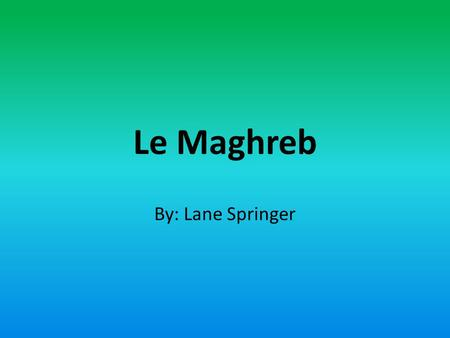 Le Maghreb By: Lane Springer.