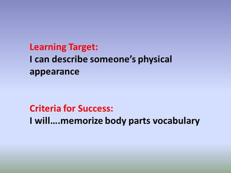 Learning Target: I can describe someones physical appearance Criteria for Success: I will….memorize body parts vocabulary.