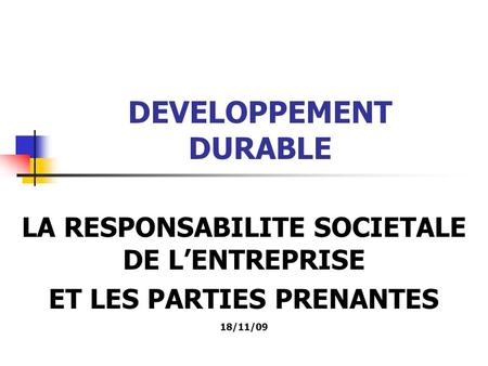 DEVELOPPEMENT DURABLE LA RESPONSABILITE SOCIETALE DE LENTREPRISE ET LES PARTIES PRENANTES 18/11/09.