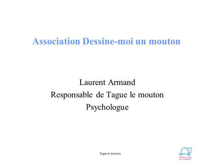 Tague le mouton Association Dessine-moi un mouton Laurent Armand Responsable de Tague le mouton Psychologue.