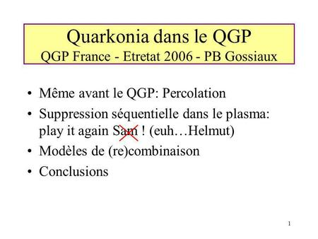 1 Quarkonia dans le QGP QGP France - Etretat 2006 - PB Gossiaux Même avant le QGP: Percolation Suppression séquentielle dans le plasma: play it again Sam.