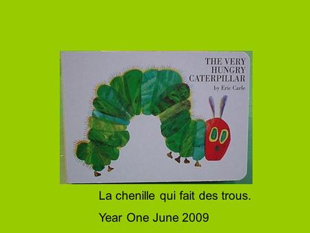 La chenille qui fait des trous. Year One June 2009.