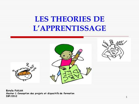 1 LES THEORIES DE LAPPRENTISSAGE Estelle FAKAM Master 1 Conception des projets et dispositifs de formation ISP/2012.