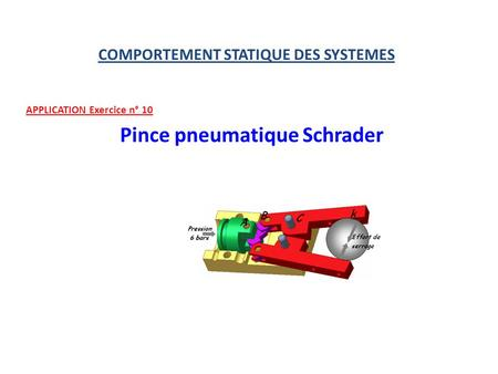 COMPORTEMENT STATIQUE DES SYSTEMES APPLICATION Exercice n° 10 Pince pneumatique Schrader.