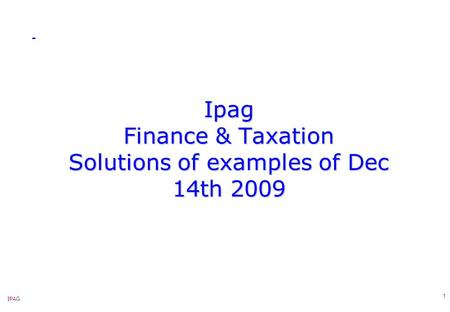 IPAG 1 Ipag Finance & Taxation Solutions of examples of Dec 14th 2009.