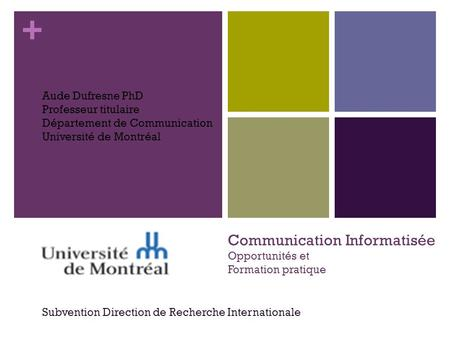 + Communication Informatisée Opportunités et Formation pratique Subvention Direction de Recherche Internationale Aude Dufresne PhD Professeur titulaire.