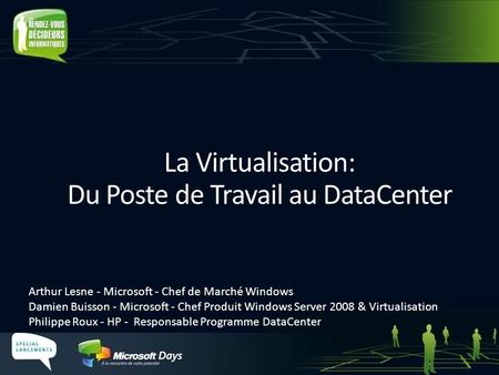 La Virtualisation: Du Poste de Travail au DataCenter Arthur Lesne - Microsoft - Chef de Marché Windows Damien Buisson - Microsoft - Chef Produit Windows.