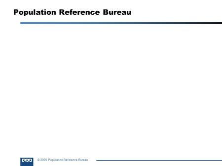 © 2005 Population Reference Bureau Population Reference Bureau.