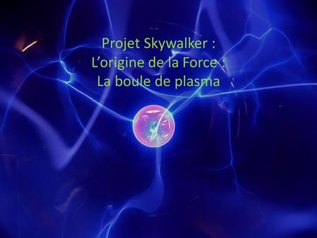 Projet Skywalker : Lorigine de la Force : La boule de plasma.