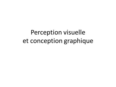 Perception visuelle et conception graphique. La perception visuelle.