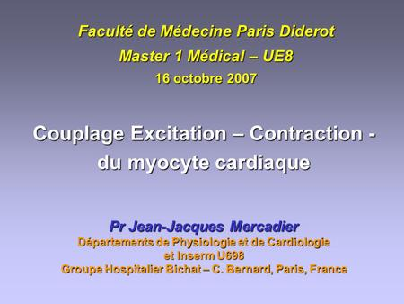 Faculté de Médecine Paris Diderot Master 1 Médical – UE8 16 octobre 2007 Couplage Excitation – Contraction - du myocyte cardiaque Pr Jean-Jacques Mercadier.