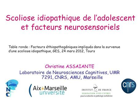 Scoliose idiopathique de ladolescent et facteurs neurosensoriels Christine ASSAIANTE Laboratoire de Neurosciences Cognitives, UMR 7291, CNRS, AMU, Marseille.