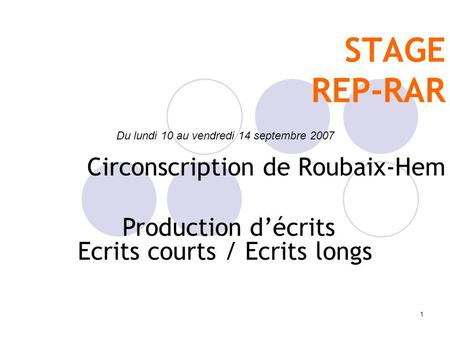 1 STAGE REP-RAR Circonscription de Roubaix-Hem Du lundi 10 au vendredi 14 septembre 2007 Production décrits Ecrits courts / Ecrits longs.