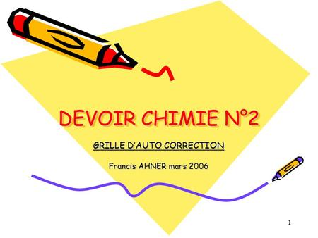 1 DEVOIR CHIMIE N°2 GRILLE DAUTO CORRECTION Francis AHNER mars 2006.