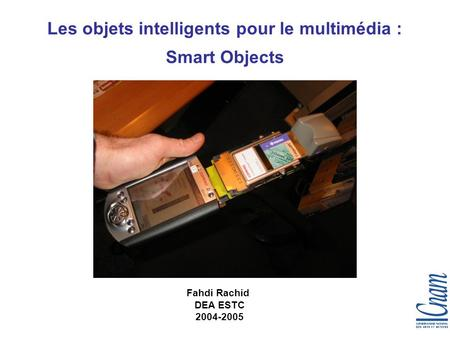 1 Les objets intelligents pour le multimédia : Smart Objects Fahdi Rachid DEA ESTC 2004-2005.