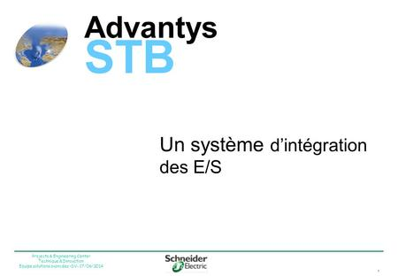 1 Projects & Engineering Center Technique & Innovation Equipe solutions avancées –DV- 17/06/2014 Advantys STB Un système dintégration des E/S.