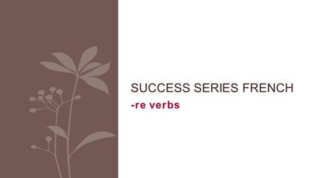 -re verbs SUCCESS SERIES FRENCH. Infinitive There are 3 groups of REGULAR verbs in French: * verbs ending with -RE = 3 rd group.