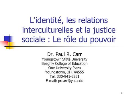 1 L identité, les relations interculturelles et la justice sociale : Le rôle du pouvoir Dr. Paul R. Carr Youngstown State University Beeghly College of.
