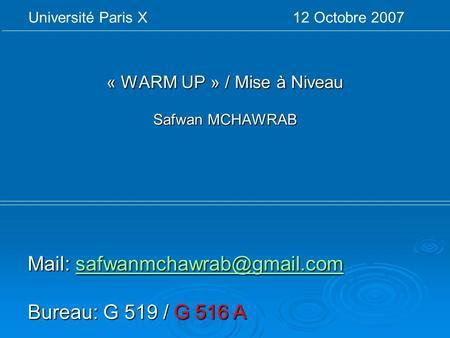 « WARM UP » / Mise à Niveau Safwan MCHAWRAB Université Paris X 12 Octobre 2007 Mail:  Bureau: G 519 /
