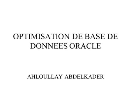 OPTIMISATION DE BASE DE DONNEES ORACLE AHLOULLAY ABDELKADER.