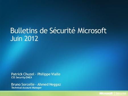 Bulletins de Sécurité Microsoft Juin 2012 Patrick Chuzel – Philippe Vialle CSS Security EMEA Bruno Sorcelle – Ahmed Neggaz Technical Account Manager.