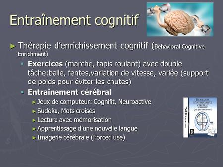 Entraînement cognitif Thérapie denrichissement cognitif ( Behavioral Cognitive Enrichment) Thérapie denrichissement cognitif ( Behavioral Cognitive Enrichment)