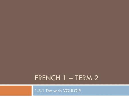 FRENCH 1 – TERM 2 1.3.1 The verb VOULOIR. Objective 1: Say what you & others want to play. Objective 2: Say what you & others want to do. À quoi veux-tu.