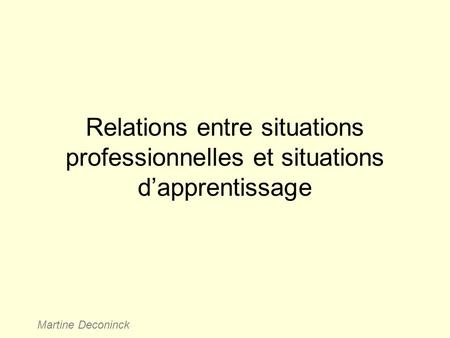 Relations entre situations professionnelles et situations d'apprentissage Martine Deconinck.