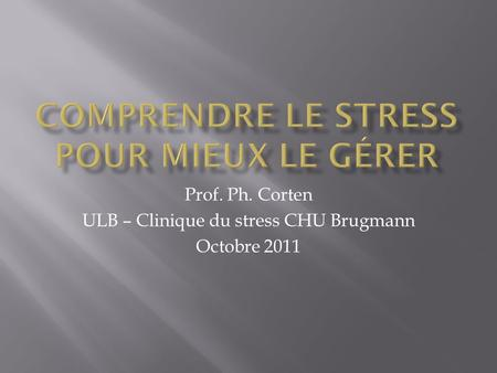 Prof. Ph. Corten ULB – Clinique du stress CHU Brugmann Octobre 2011.