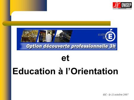 GC - le 11 octobre 2007 et Education à lOrientation.