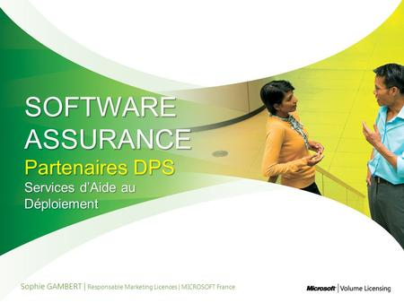 SOFTWARE ASSURANCE Partenaires DPS Services dAide au Déploiement Sophie GAMBERT | Responsable Marketing Licences | MICROSOFT France.