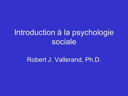 Introduction à la psychologie sociale Robert J. Vallerand, Ph.D.