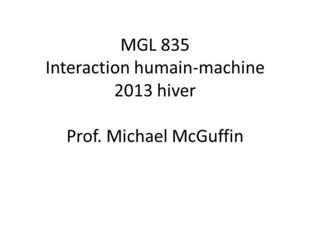 MGL 835 Interaction humain-machine 2013 hiver Prof. Michael McGuffin.