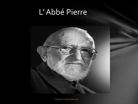 L' Abbé Pierre Source : fr.wikipedia.org .