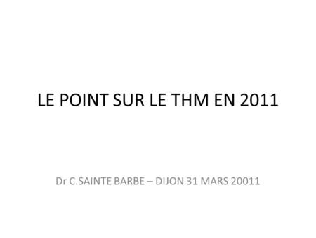 LE POINT SUR LE THM EN 2011 Dr C.SAINTE BARBE – DIJON 31 MARS 20011.