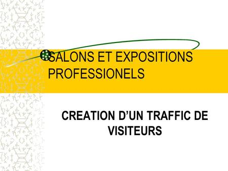 SALONS ET EXPOSITIONS PROFESSIONELS CREATION DUN TRAFFIC DE VISITEURS.