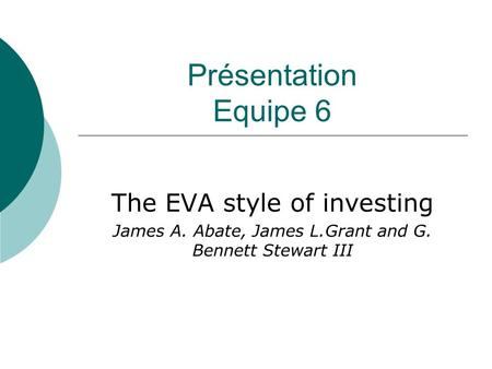 Présentation Equipe 6 The EVA style of investing James A. Abate, James L.Grant and G. Bennett Stewart III.