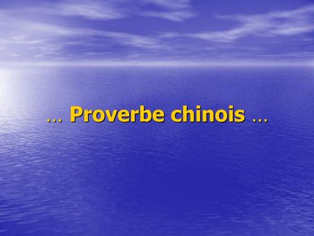 … Proverbe chinois ….