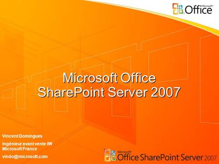 Microsoft Office SharePoint Server 2007 Vincent Domingues Ingénieur avant vente IW Microsoft France