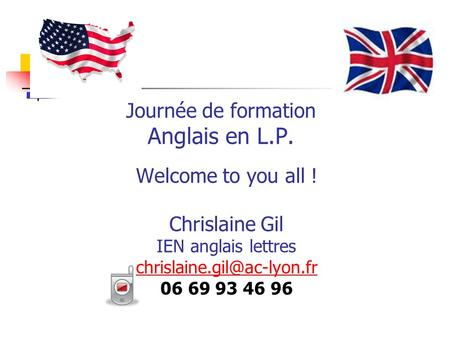 Journée de formation Anglais en L.P. Welcome to you all ! Chrislaine Gil IEN anglais lettres 06 69 93 46 96.