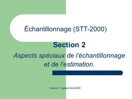Échantillonnage (STT-2000) Section 2 Aspects spéciaux de léchantillonnage et de lestimation. Version: 7 septembre 2003.