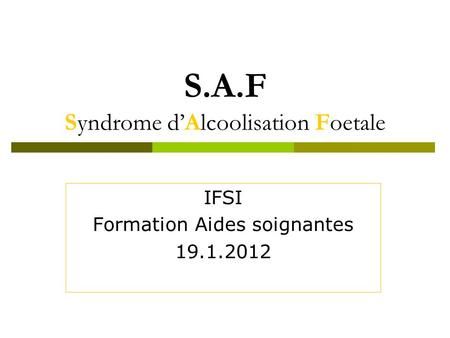 S.A.F Syndrome dAlcoolisation Foetale IFSI Formation Aides soignantes 19.1.2012.