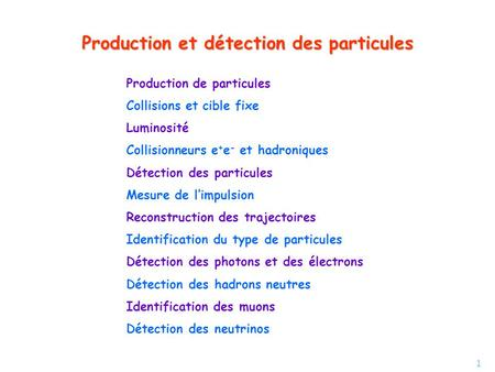 1 Production et détection des particules Production de particules Collisions et cible fixe Luminosité Collisionneurs e + e - et hadroniques Détection des.
