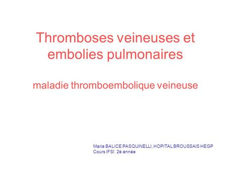 Thromboses veineuses et embolies pulmonaires maladie thromboembolique veineuse Maria BALICE PASQUINELLI, HOPITAL BROUSSAIS HEGP Cours IFSI 2è année.